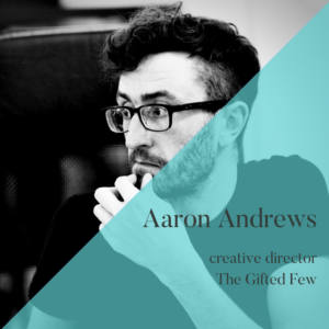 Aaron Andrews, creative director, The Gifted Few, Unhooked Communications client